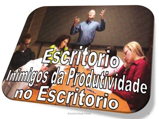 Curso Online de ESCRITORIO - INIMIGOS DA PRODUTIVIDADE NO ESCRITORIO